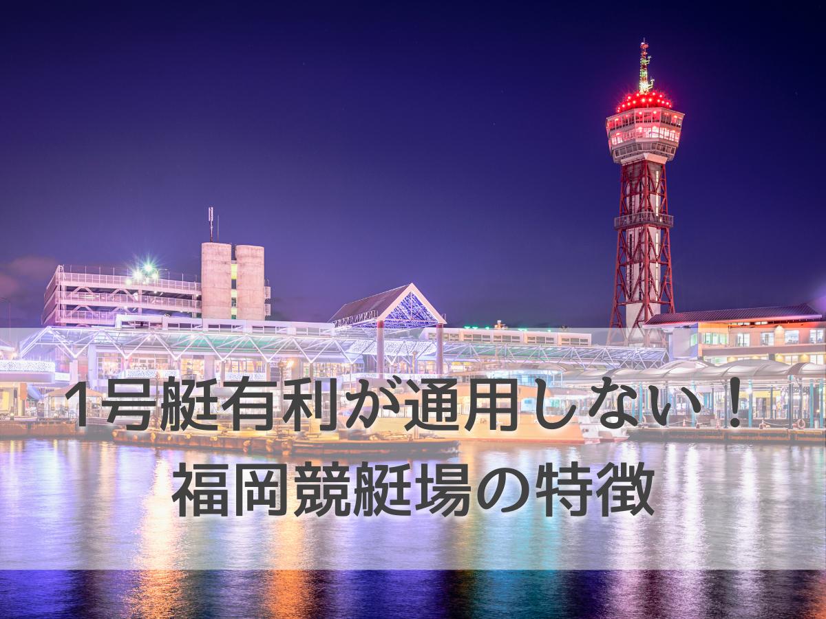 福岡競艇場の特徴3つを徹底解説!勝ち舟券をゲットするポイントもチェック