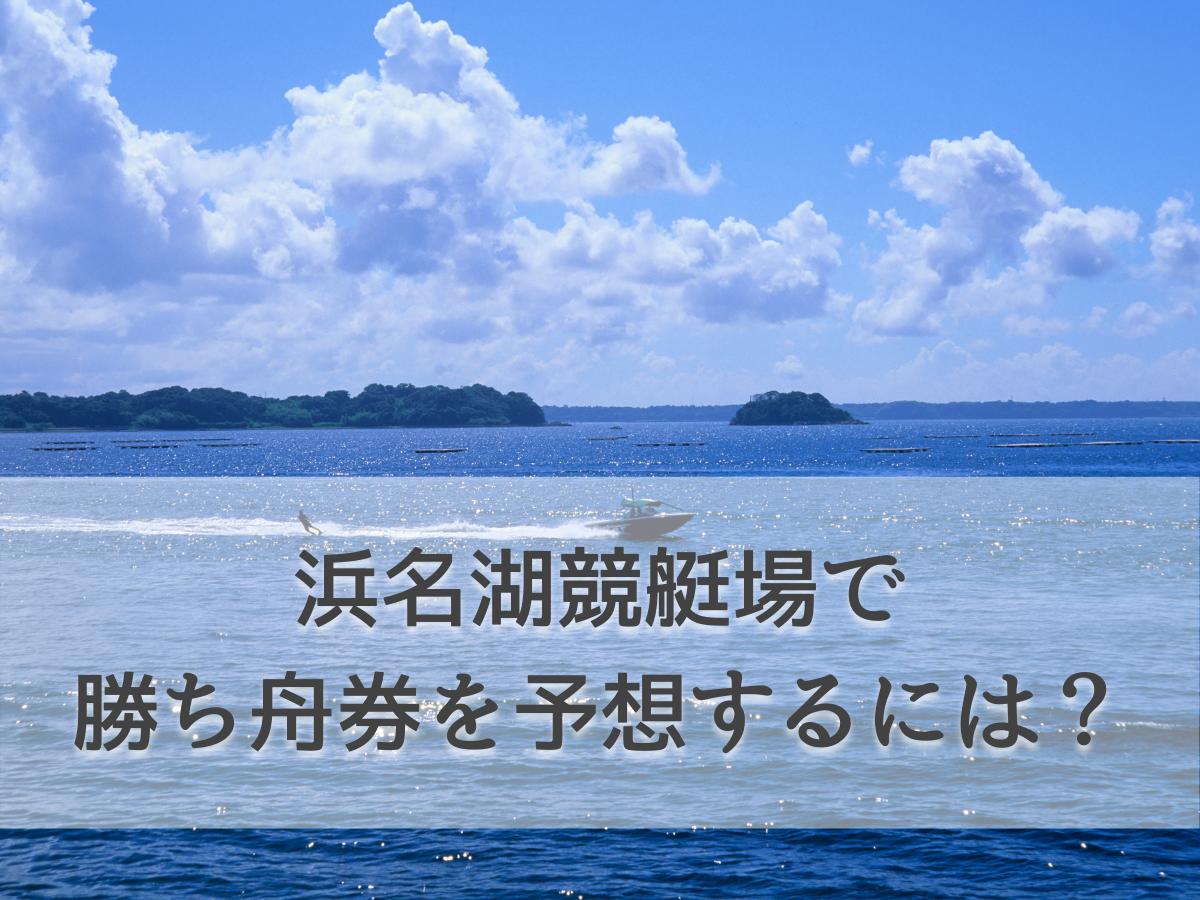 【競艇初心者必見】浜名湖は予想しにくい競艇場!勝ち舟券をゲットするための4つのポイント
