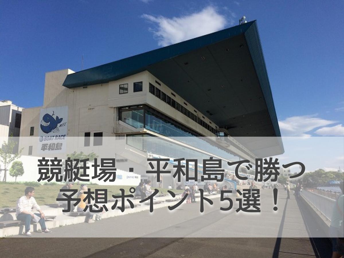 競艇場・平和島で勝つための予想ポイント5選!初心者泣かせの競艇場攻略法!